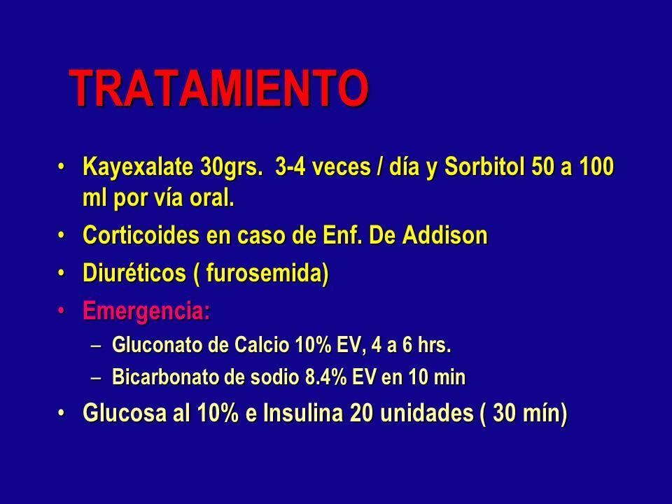 TRATAMIENTO Kayexalate 30grs. 3-4 veces / día y Sorbitol 50 a 100 ml por vía oral. Corticoides en caso de Enf. De Addison.