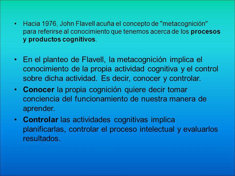 Hacia 1976, John Flavell acuña el concepto de metacognición para referirse al conocimiento que tenemos acerca de los procesos y productos cognitivos.