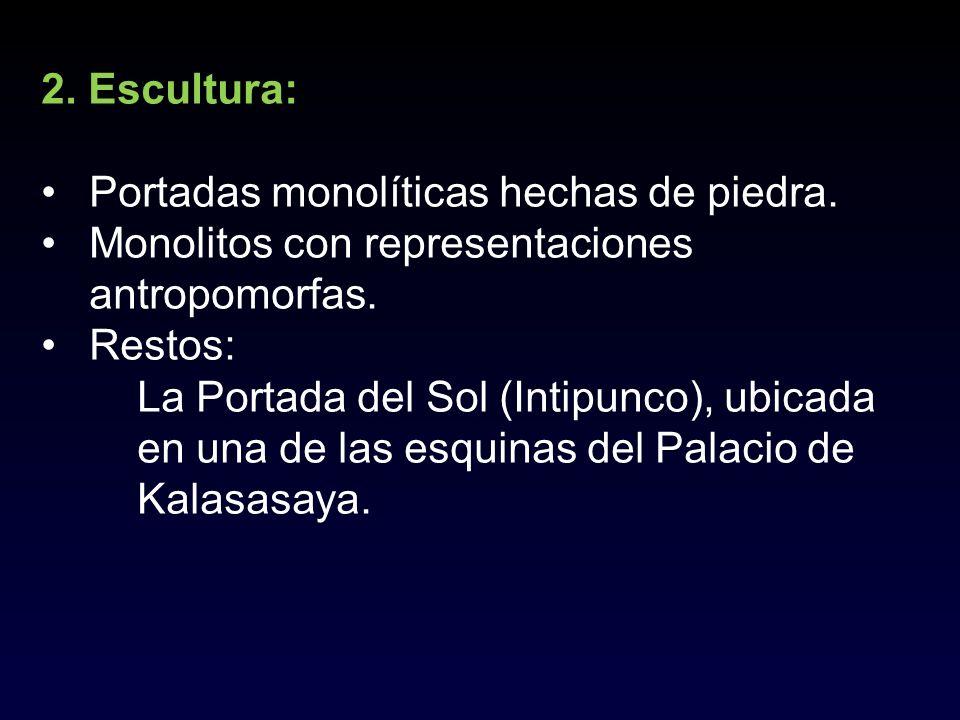 2. Escultura: Portadas monolíticas hechas de piedra. Monolitos con representaciones antropomorfas.