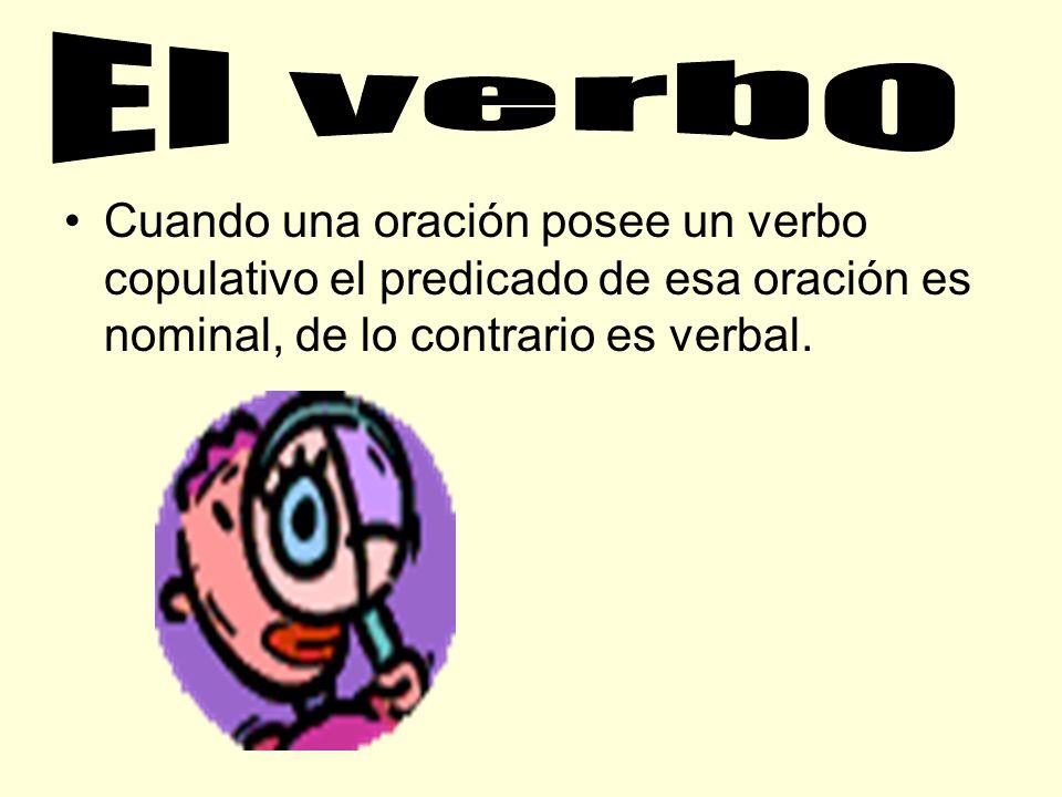 El verbo Cuando una oración posee un verbo copulativo el predicado de esa oración es nominal, de lo contrario es verbal.