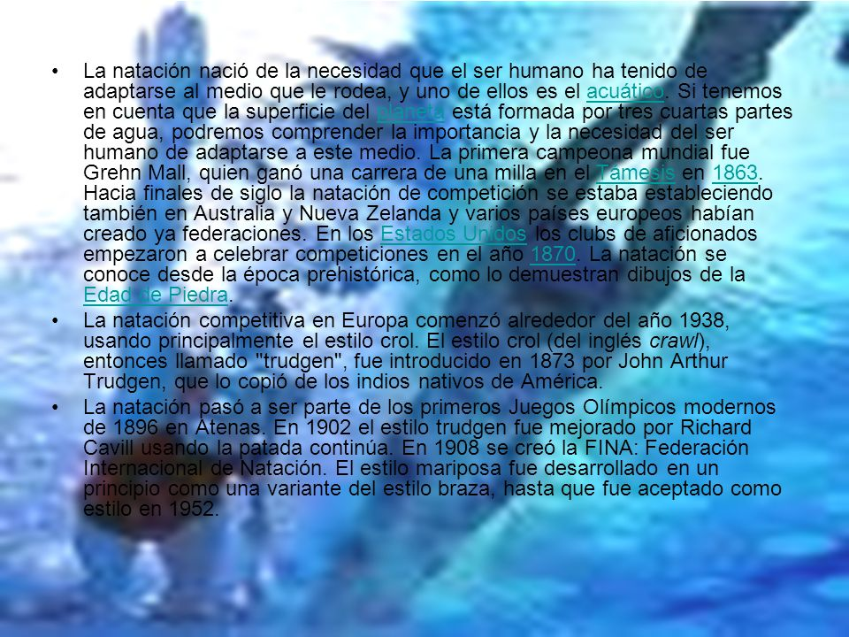 La natación nació de la necesidad que el ser humano ha tenido de adaptarse al medio que le rodea, y uno de ellos es el acuático. Si tenemos en cuenta que la superficie del planeta está formada por tres cuartas partes de agua, podremos comprender la importancia y la necesidad del ser humano de adaptarse a este medio. La primera campeona mundial fue Grehn Mall, quien ganó una carrera de una milla en el Támesis en 1863. Hacia finales de siglo la natación de competición se estaba estableciendo también en Australia y Nueva Zelanda y varios países europeos habían creado ya federaciones. En los Estados Unidos los clubs de aficionados empezaron a celebrar competiciones en el año 1870. La natación se conoce desde la época prehistórica, como lo demuestran dibujos de la Edad de Piedra.