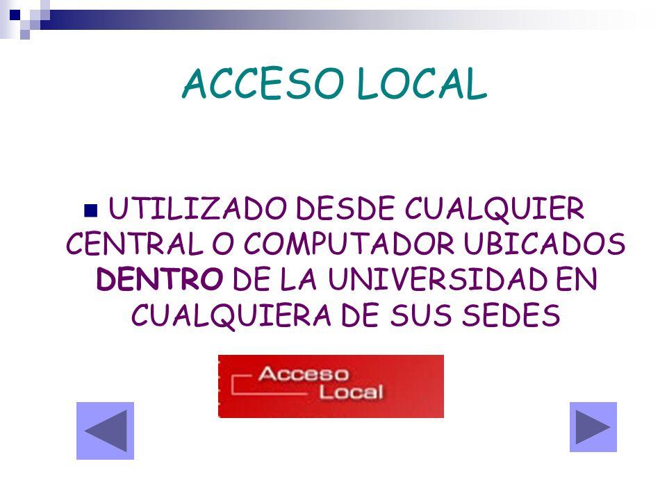 ACCESO LOCAL UTILIZADO DESDE CUALQUIER CENTRAL O COMPUTADOR UBICADOS DENTRO DE LA UNIVERSIDAD EN CUALQUIERA DE SUS SEDES.