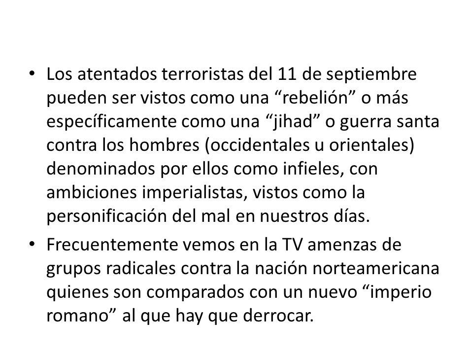 Los atentados terroristas del 11 de septiembre pueden ser vistos como una rebelión o más específicamente como una jihad o guerra santa contra los hombres (occidentales u orientales) denominados por ellos como infieles, con ambiciones imperialistas, vistos como la personificación del mal en nuestros días.