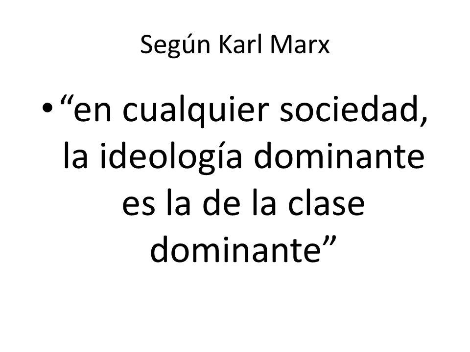 Según Karl Marx en cualquier sociedad, la ideología dominante es la de la clase dominante