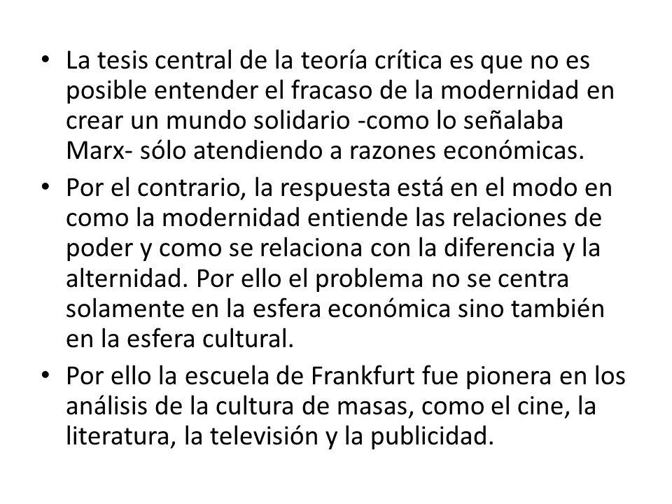 La tesis central de la teoría crítica es que no es posible entender el fracaso de la modernidad en crear un mundo solidario -como lo señalaba Marx- sólo atendiendo a razones económicas.