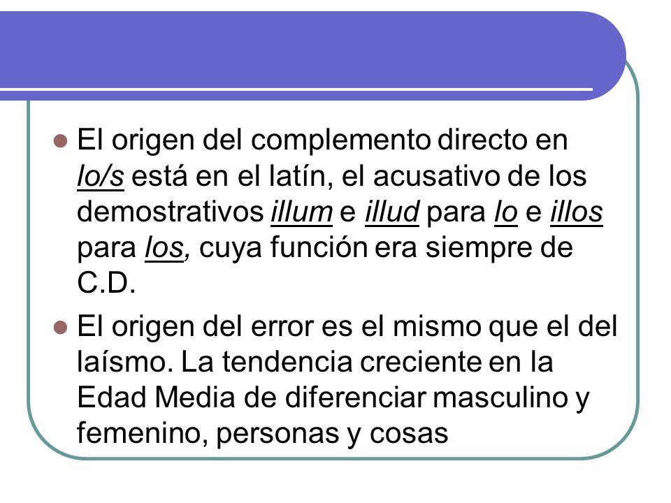 El origen del complemento directo en lo/s está en el latín, el acusativo de los demostrativos illum e illud para lo e illos para los, cuya función era siempre de C.D.
