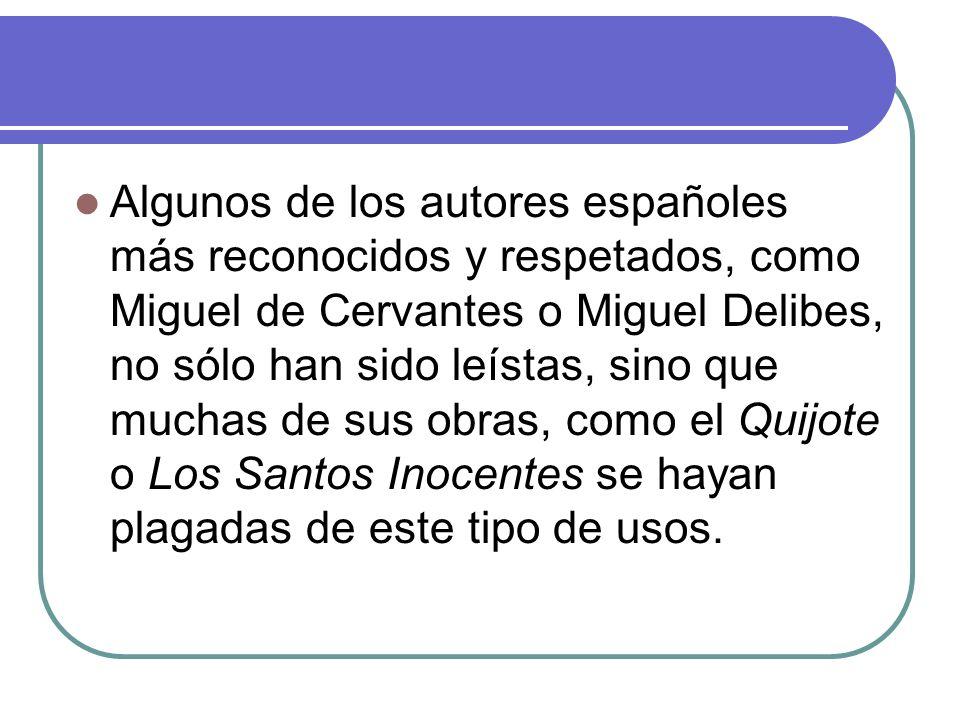 Algunos de los autores españoles más reconocidos y respetados, como Miguel de Cervantes o Miguel Delibes, no sólo han sido leístas, sino que muchas de sus obras, como el Quijote o Los Santos Inocentes se hayan plagadas de este tipo de usos.