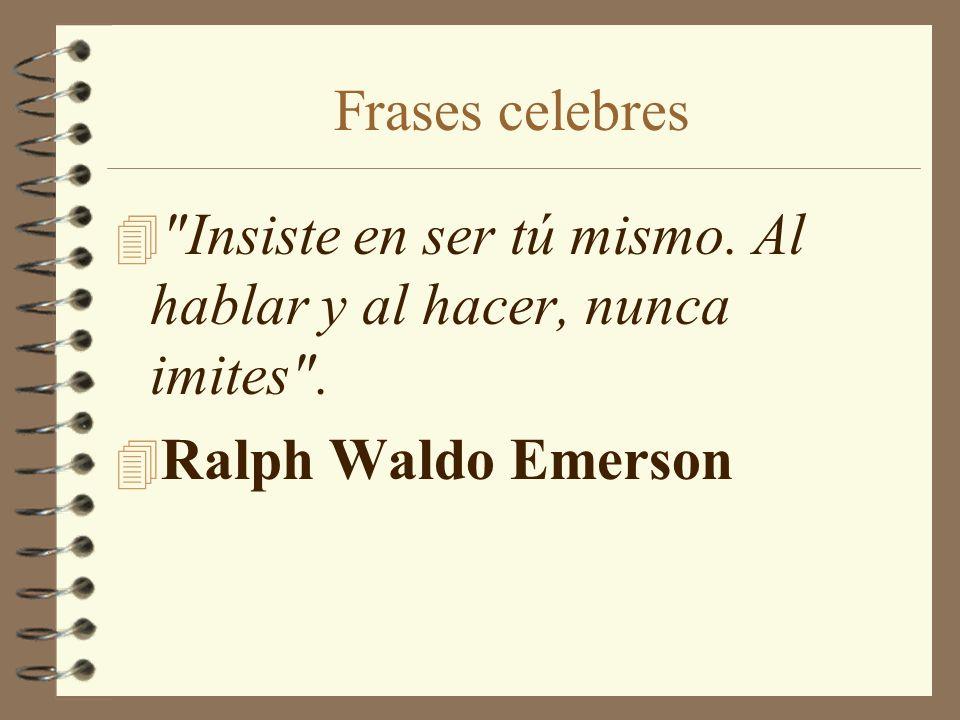 Frases celebres Insiste en ser tú mismo. Al hablar y al hacer, nunca imites . Ralph Waldo Emerson