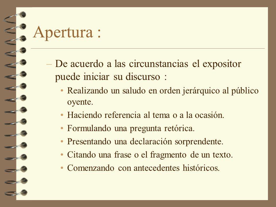 Apertura : De acuerdo a las circunstancias el expositor puede iniciar su discurso : Realizando un saludo en orden jerárquico al público oyente.
