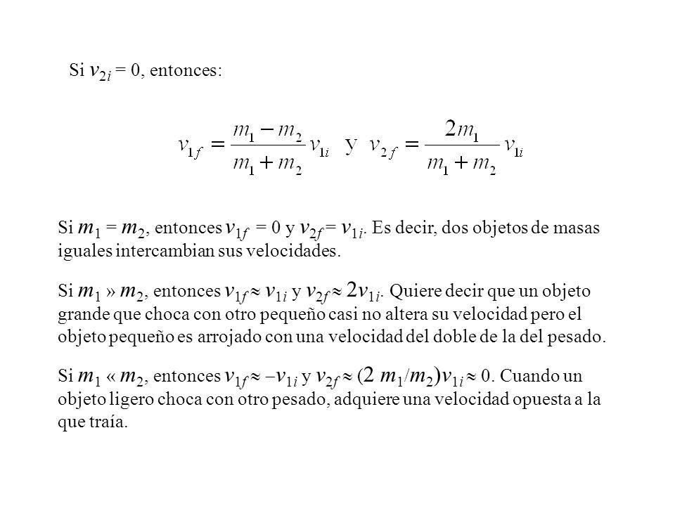 Si v2i = 0, entonces: Si m1 = m2, entonces v1f = 0 y v2f = v1i. Es decir, dos objetos de masas iguales intercambian sus velocidades.