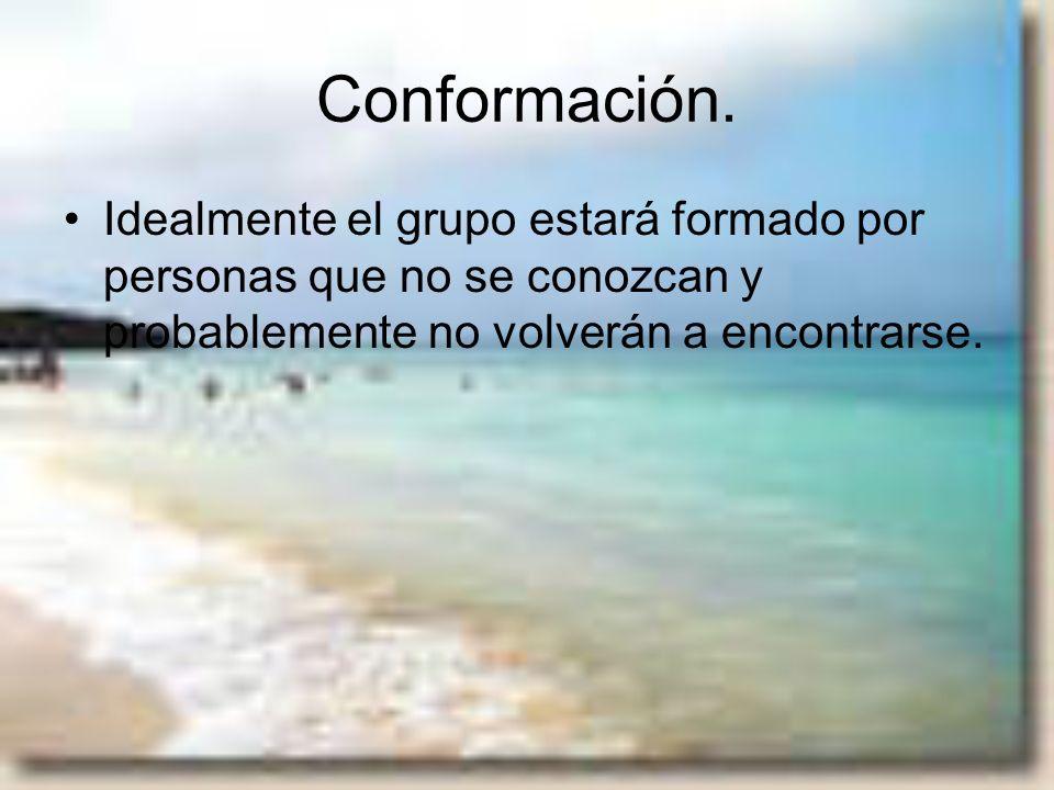 Conformación.Idealmente el grupo estará formado por personas que no se conozcan y probablemente no volverán a encontrarse.