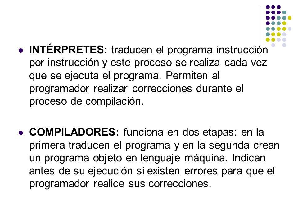 INTÉRPRETES: traducen el programa instrucción por instrucción y este proceso se realiza cada vez que se ejecuta el programa. Permiten al programador realizar correcciones durante el proceso de compilación.