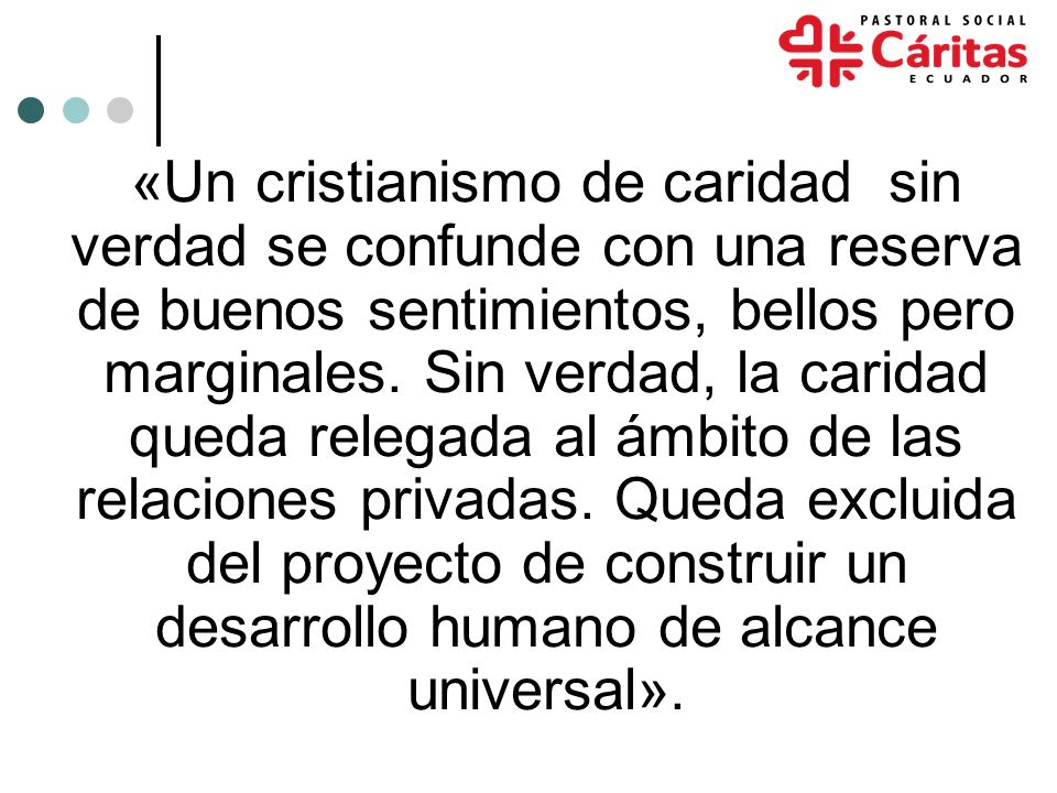 «Un cristianismo de caridad sin verdad se confunde con una reserva de buenos sentimientos, bellos pero marginales.