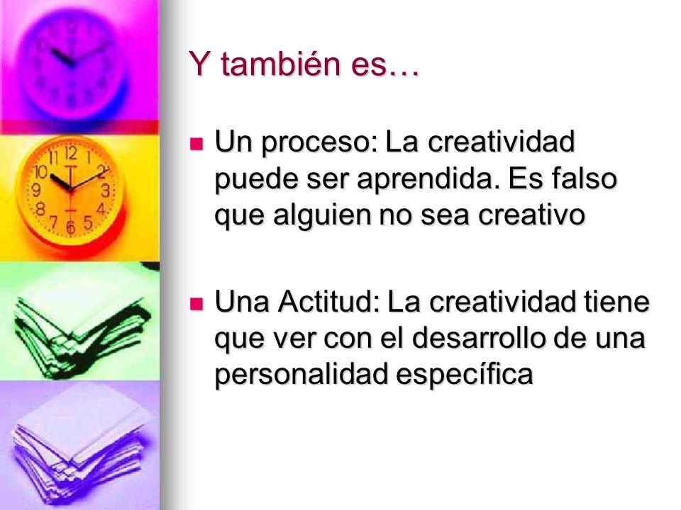 Y también es… Un proceso: La creatividad puede ser aprendida. Es falso que alguien no sea creativo.