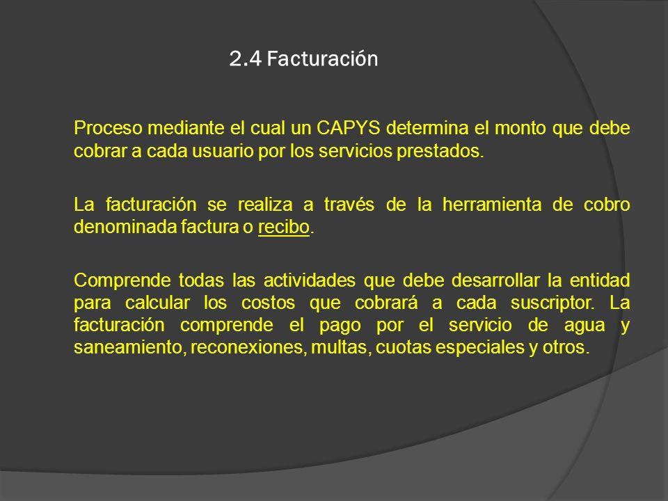 2.4 FacturaciónProceso mediante el cual un CAPYS determina el monto que debe cobrar a cada usuario por los servicios prestados.