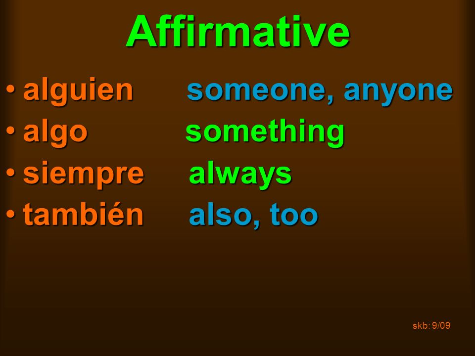 Affirmative alguien someone, anyone algo something siempre always