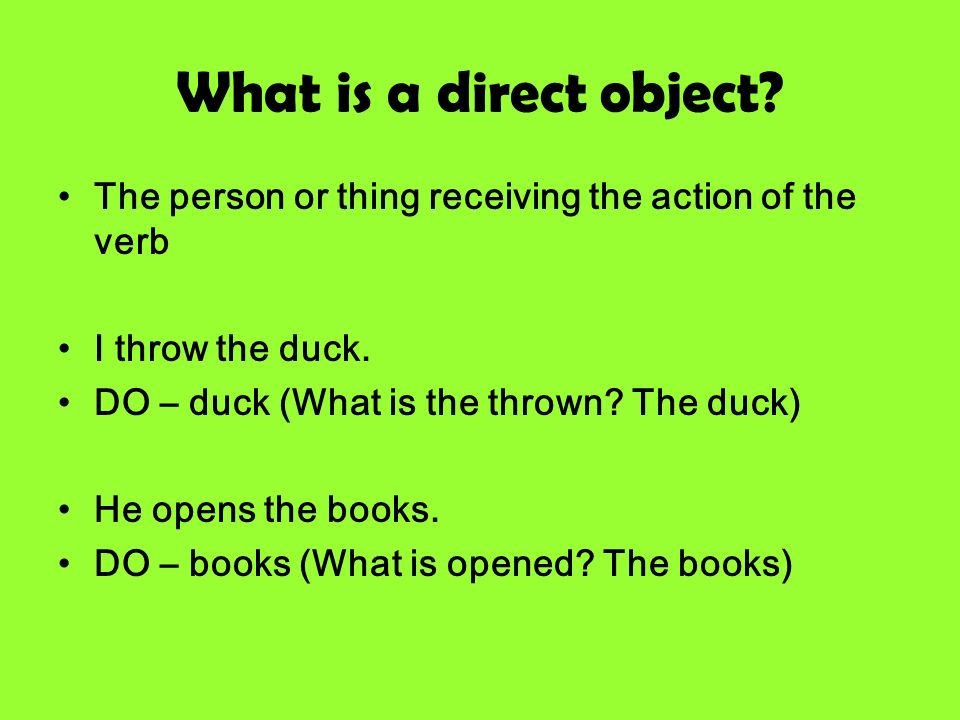What is a direct object The person or thing receiving the action of the verb. I throw the duck. DO – duck (What is the thrown The duck)