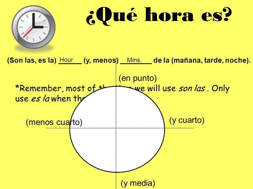 ¿Qué hora es (Son las, es la) ______ (y, menos) ________ de la (mañana, tarde, noche). Hour. Mins.