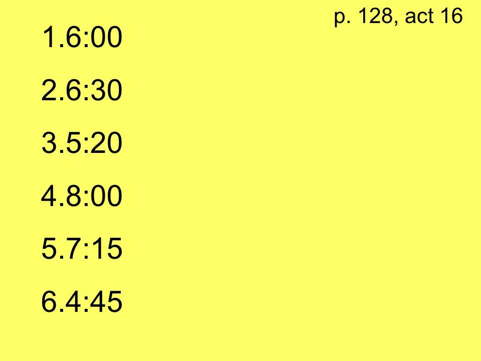 p. 128, act 16 6:00 6:30 5:20 8:00 7:15 4:45