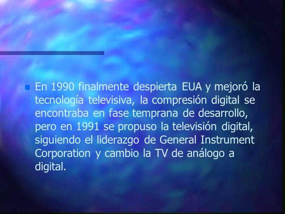 En 1990 finalmente despierta EUA y mejoró la tecnología televisiva, la compresión digital se encontraba en fase temprana de desarrollo, pero en 1991 se propuso la televisión digital, siguiendo el liderazgo de General Instrument Corporation y cambio la TV de análogo a digital.