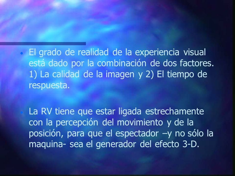 El grado de realidad de la experiencia visual está dado por la combinación de dos factores. 1) La calidad de la imagen y 2) El tiempo de respuesta.