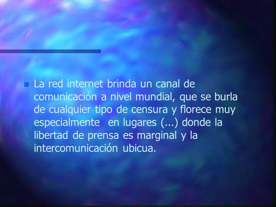 La red internet brinda un canal de comunicación a nivel mundial, que se burla de cualquier tipo de censura y florece muy especialmente en lugares (...) donde la libertad de prensa es marginal y la intercomunicación ubicua.