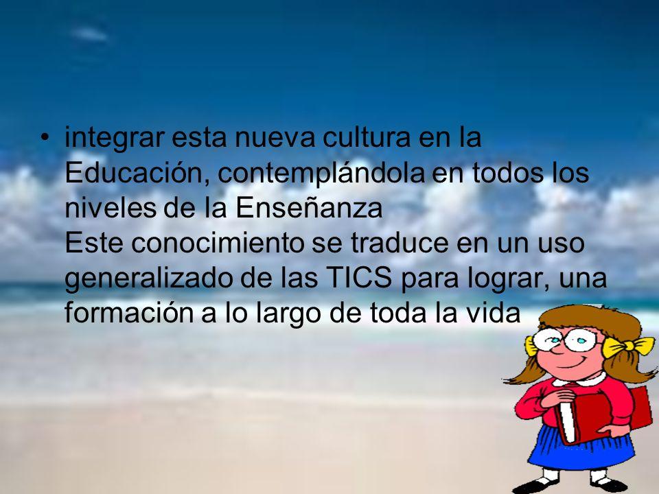 integrar esta nueva cultura en la Educación, contemplándola en todos los niveles de la Enseñanza Este conocimiento se traduce en un uso generalizado de las TICS para lograr, una formación a lo largo de toda la vida