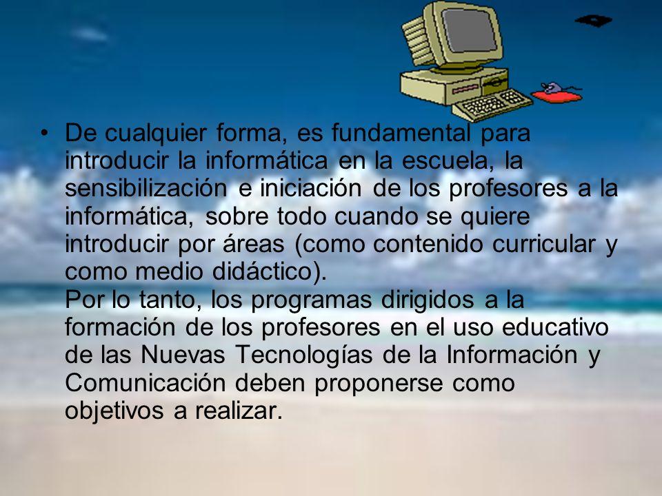 De cualquier forma, es fundamental para introducir la informática en la escuela, la sensibilización e iniciación de los profesores a la informática, sobre todo cuando se quiere introducir por áreas (como contenido curricular y como medio didáctico).
