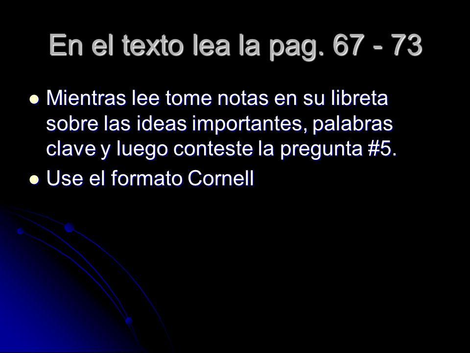 En el texto lea la pag. 67 - 73 Mientras lee tome notas en su libreta sobre las ideas importantes, palabras clave y luego conteste la pregunta #5.