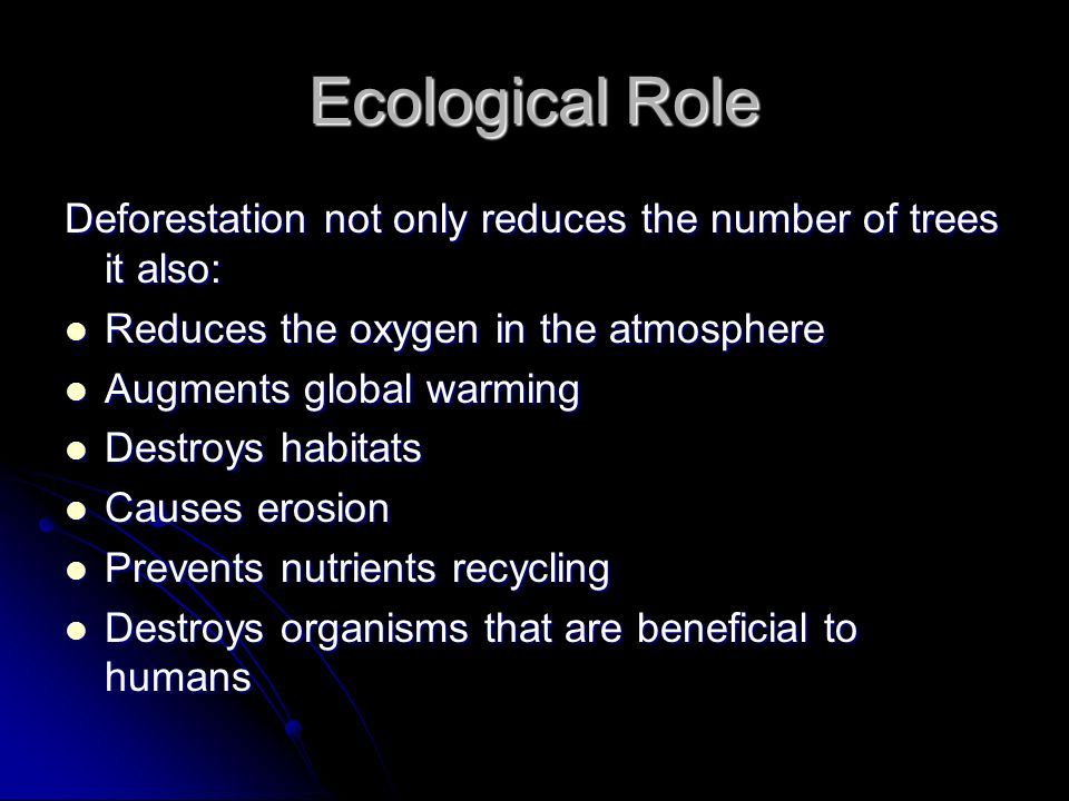 Ecological Role Deforestation not only reduces the number of trees it also: Reduces the oxygen in the atmosphere.