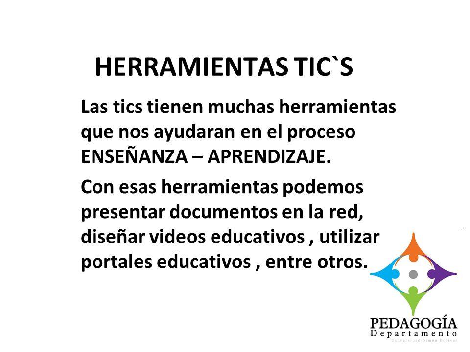 HERRAMIENTAS TIC`S Las tics tienen muchas herramientas que nos ayudaran en el proceso ENSEÑANZA – APRENDIZAJE.