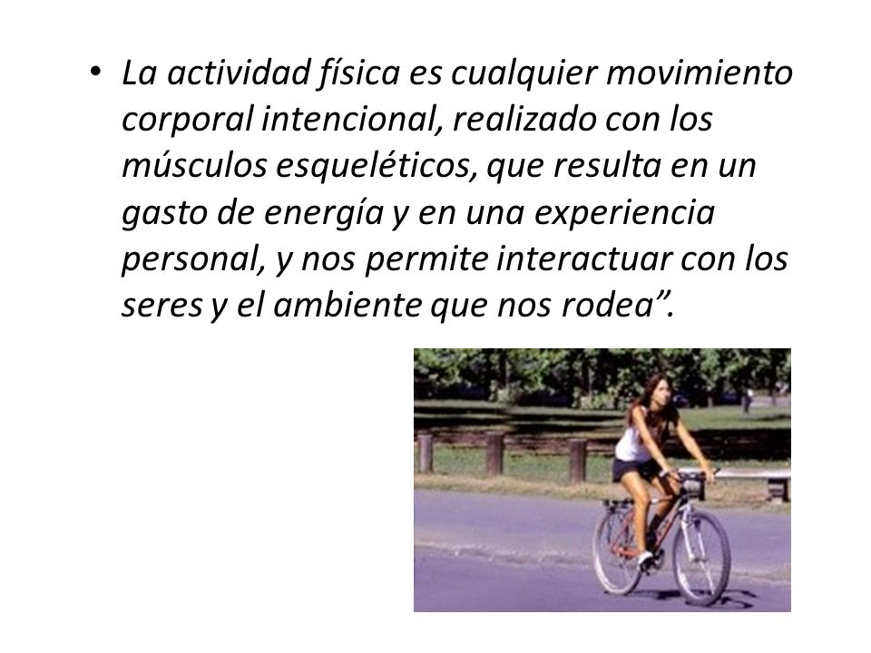 La actividad física es cualquier movimiento corporal intencional, realizado con los músculos esqueléticos, que resulta en un gasto de energía y en una experiencia personal, y nos permite interactuar con los seres y el ambiente que nos rodea .