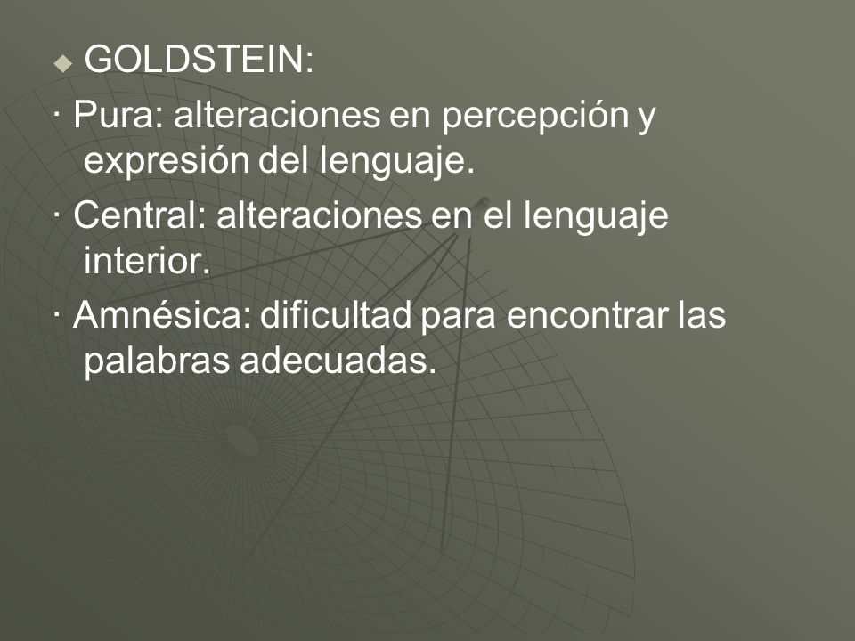 GOLDSTEIN:· Pura: alteraciones en percepción y expresión del lenguaje. · Central: alteraciones en el lenguaje interior.