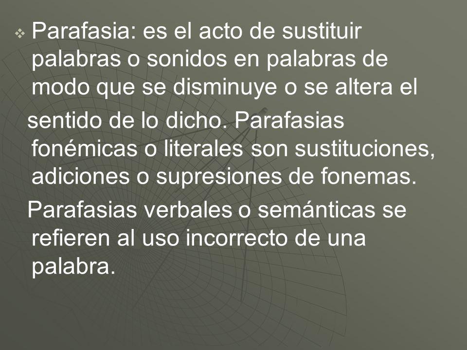 Parafasia: es el acto de sustituir palabras o sonidos en palabras de modo que se disminuye o se altera el