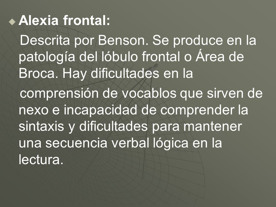 Alexia frontal:Descrita por Benson. Se produce en la patología del lóbulo frontal o Área de Broca. Hay dificultades en la.