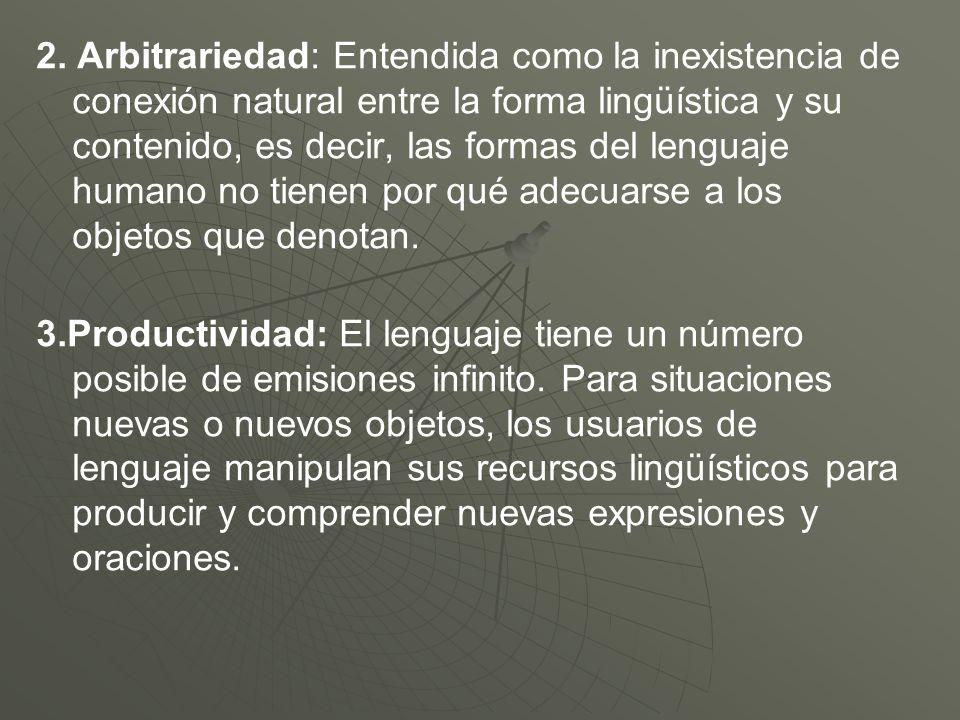 2. Arbitrariedad: Entendida como la inexistencia de conexión natural entre la forma lingüística y su contenido, es decir, las formas del lenguaje humano no tienen por qué adecuarse a los objetos que denotan.