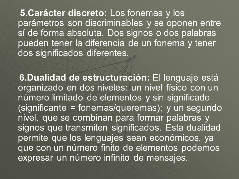 5.Carácter discreto: Los fonemas y los parámetros son discriminables y se oponen entre sí de forma absoluta. Dos signos o dos palabras pueden tener la diferencia de un fonema y tener dos significados diferentes.