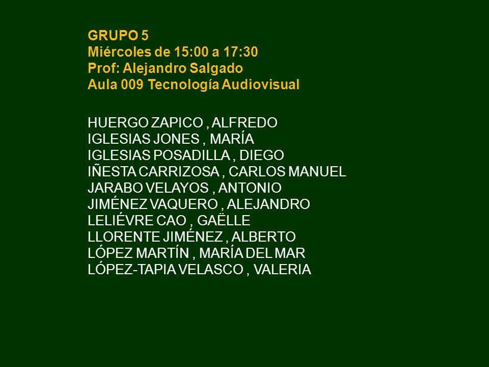 GRUPO 5 Miércoles de 15:00 a 17:30. Prof: Alejandro Salgado. Aula 009 Tecnología Audiovisual. HUERGO ZAPICO , ALFREDO.