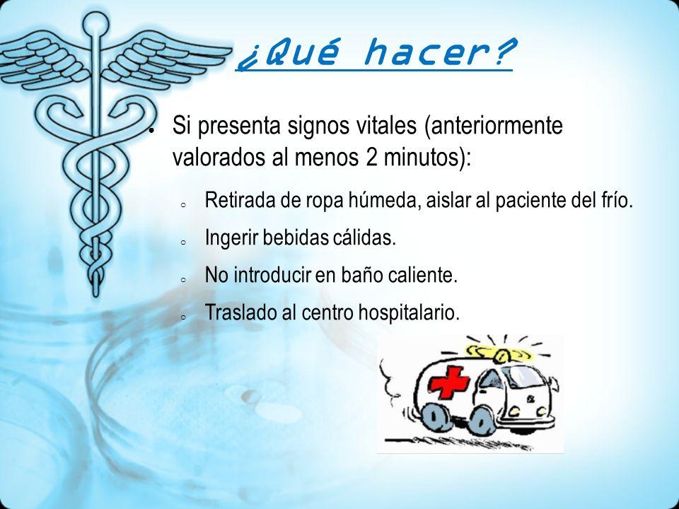 ¿Qué hacer Si presenta signos vitales (anteriormente valorados al menos 2 minutos): Retirada de ropa húmeda, aislar al paciente del frío.