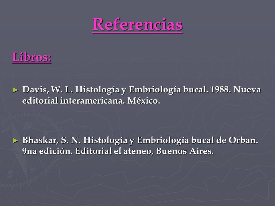 Referencias Libros: Davis, W. L. Histología y Embriología bucal. 1988. Nueva editorial interamericana. México.