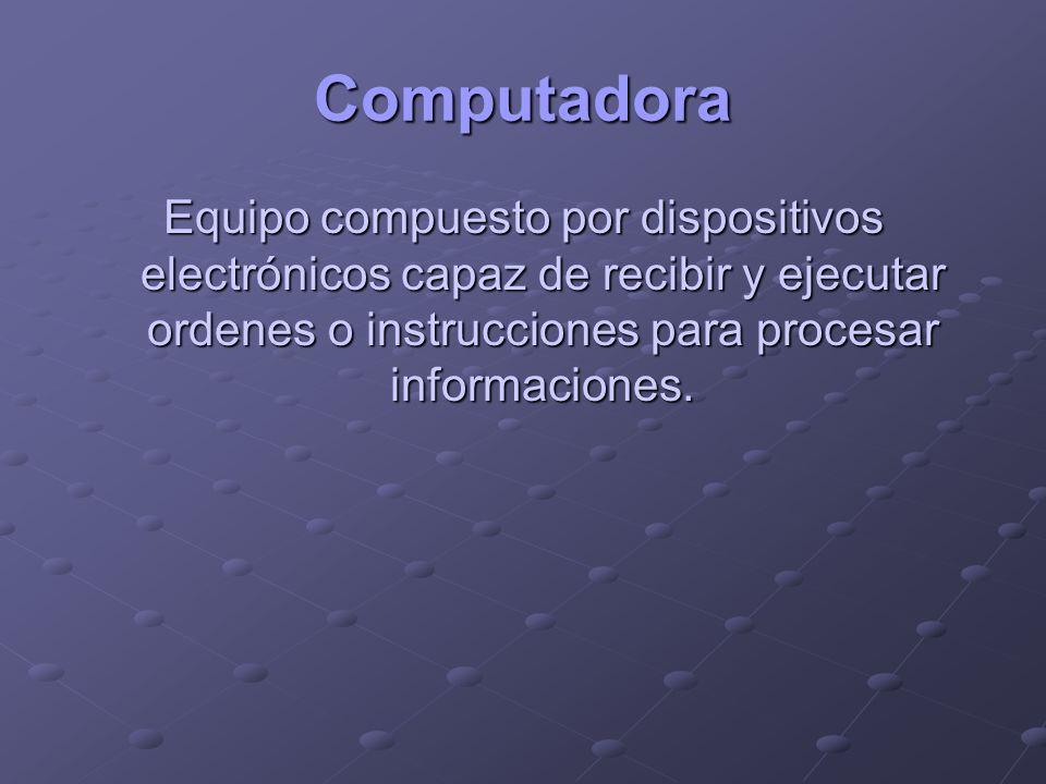 ComputadoraEquipo compuesto por dispositivos electrónicos capaz de recibir y ejecutar ordenes o instrucciones para procesar informaciones.