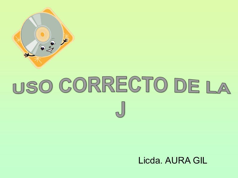 USO CORRECTO DE LA J Licda. AURA GIL
