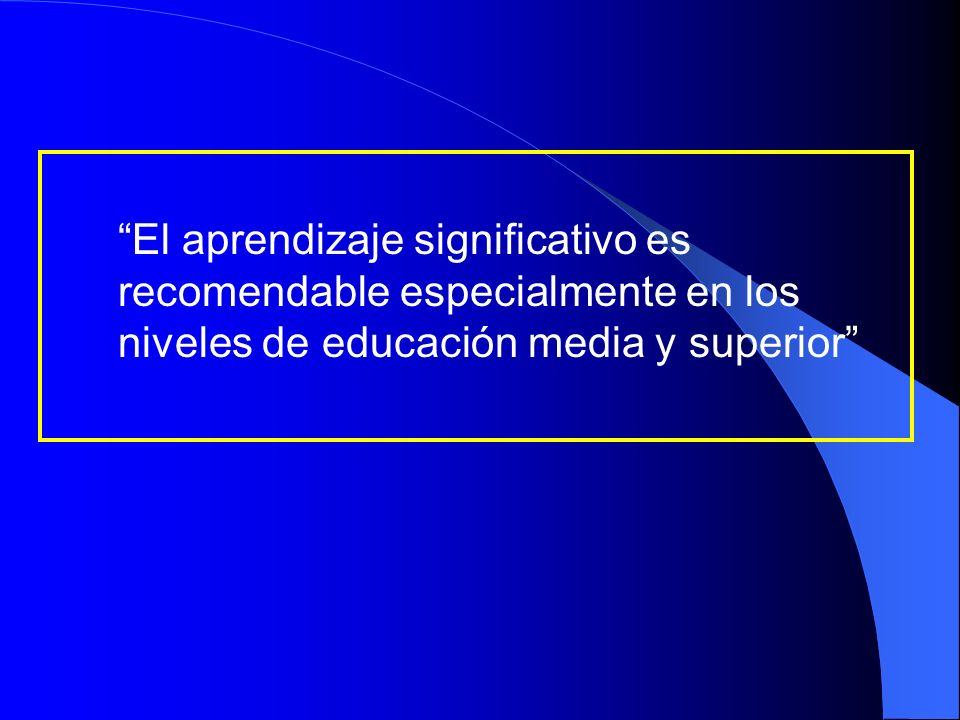 El aprendizaje significativo es recomendable especialmente en los niveles de educación media y superior