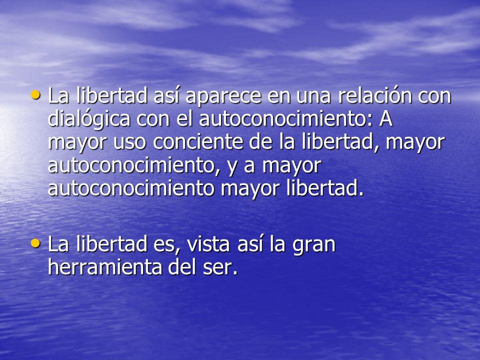 La libertad así aparece en una relación con dialógica con el autoconocimiento: A mayor uso conciente de la libertad, mayor autoconocimiento, y a mayor autoconocimiento mayor libertad.