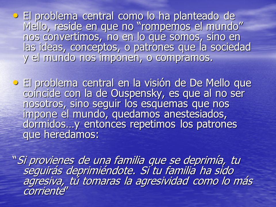 El problema central como lo ha planteado de Mello, reside en que no rompemos el mundo nos convertimos, no en lo que somos, sino en las ideas, conceptos, o patrones que la sociedad y el mundo nos imponen, o compramos.