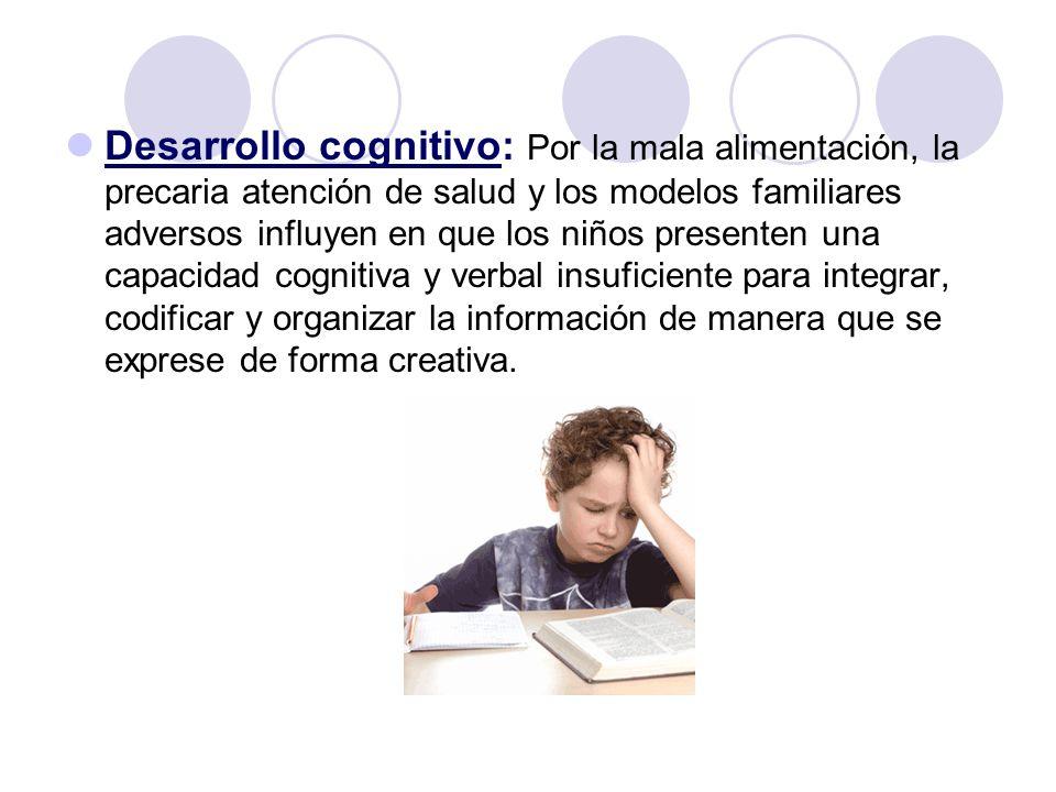 Desarrollo cognitivo: Por la mala alimentación, la precaria atención de salud y los modelos familiares adversos influyen en que los niños presenten una capacidad cognitiva y verbal insuficiente para integrar, codificar y organizar la información de manera que se exprese de forma creativa.