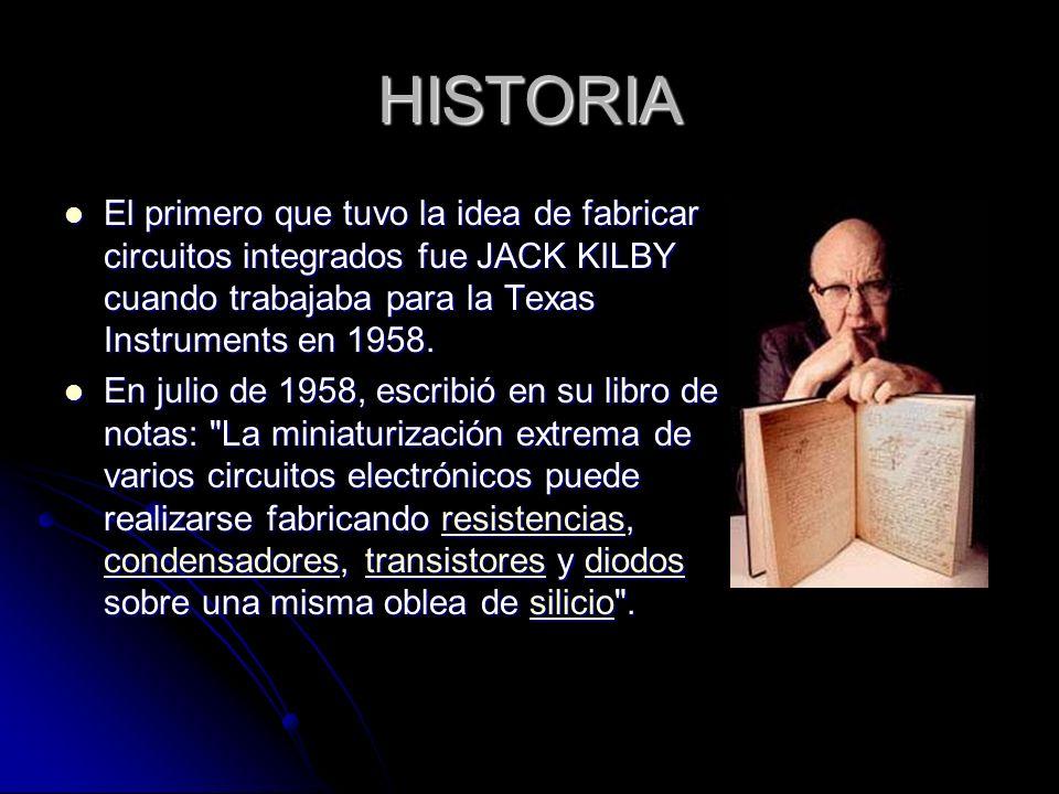 HISTORIA El primero que tuvo la idea de fabricar circuitos integrados fue JACK KILBY cuando trabajaba para la Texas Instruments en 1958.