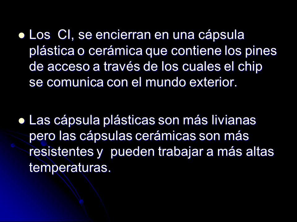 Los CI, se encierran en una cápsula plástica o cerámica que contiene los pines de acceso a través de los cuales el chip se comunica con el mundo exterior.