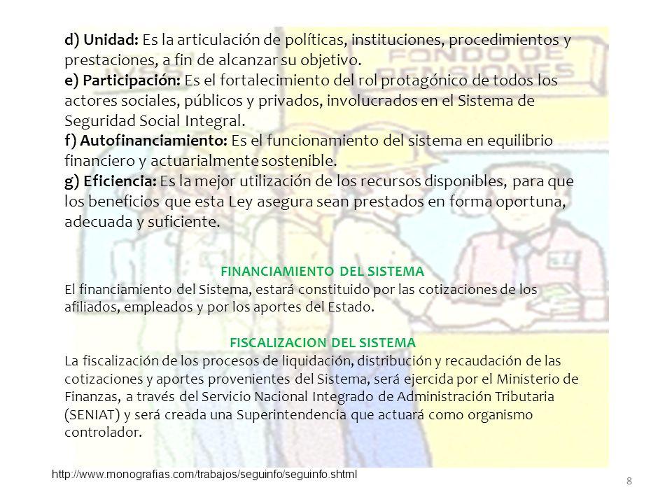 d) Unidad: Es la articulación de políticas, instituciones, procedimientos y prestaciones, a fin de alcanzar su objetivo. e) Participación: Es el fortalecimiento del rol protagónico de todos los actores sociales, públicos y privados, involucrados en el Sistema de Seguridad Social Integral.