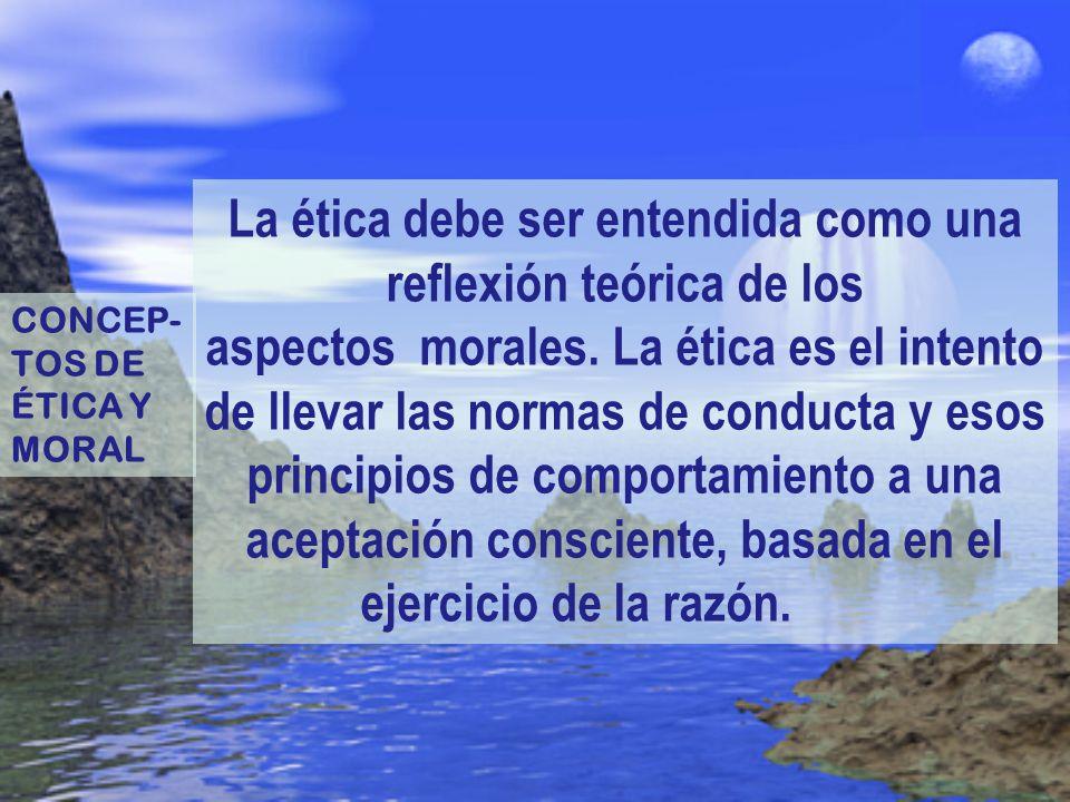 La ética debe ser entendida como una reflexión teórica de los aspectos morales. La ética es el intento de llevar las normas de conducta y esos principios de comportamiento a una aceptación consciente, basada en el ejercicio de la razón.